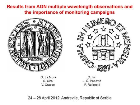 Results from AGN multiple wavelength observations and the importance of monitoring campaigns 24 – 28 April 2012, Andrevlje, Republic of Serbia G. La Mura.