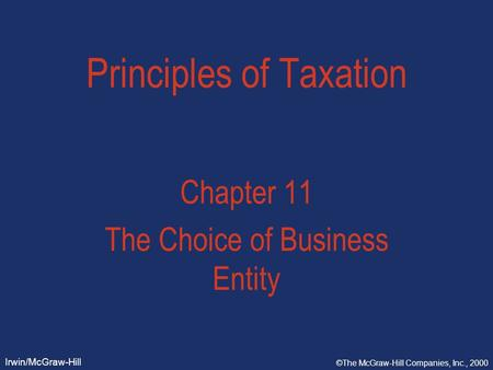 Irwin/McGraw-Hill ©The McGraw-Hill Companies, Inc., 2000 Principles of Taxation Chapter 11 The Choice of Business Entity.