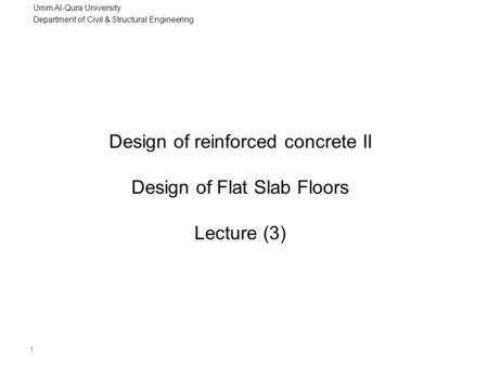 Umm Al-Qura University Department of Civil & Structural Engineering 1 Design of reinforced concrete II Design of Flat Slab Floors Lecture (3)