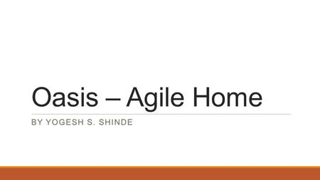 Oasis – Agile Home BY YOGESH S. SHINDE. Yogesh S. Shinde (Agile Consultant)