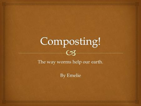 The way worms help our earth. By Emelie.  How to Start a Compost Bin.