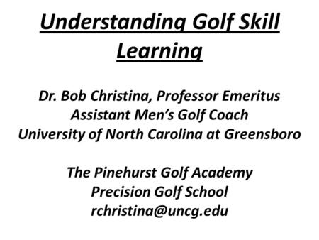 Understanding Golf Skill Learning Dr. Bob Christina, Professor Emeritus Assistant Men's Golf Coach University of North Carolina at Greensboro The Pinehurst.