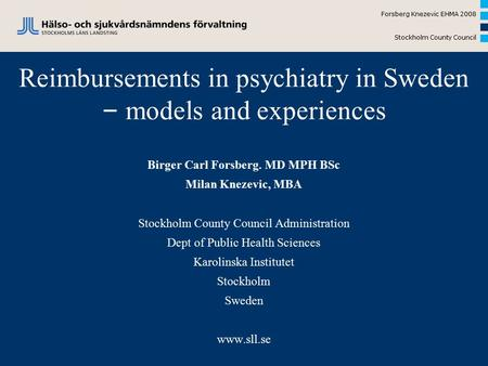 Forsberg Knezevic EHMA 2008 Stockholm County Council Reimbursements in psychiatry in Sweden – models and experiences Birger Carl Forsberg. MD MPH BSc Milan.