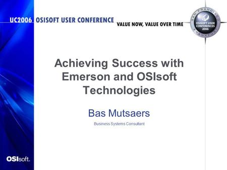 Achieving Success with Emerson and OSIsoft Technologies Bas Mutsaers Business Systems Consultant.
