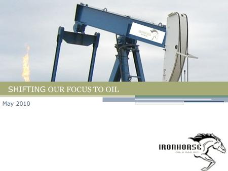 SHIFTING OUR FOCUS TO OIL May 2010. Achievements & Milestones Oil discoveries at Pembina, Dawson and Leon Lake Brought 300 bbl/d of light oil on production.
