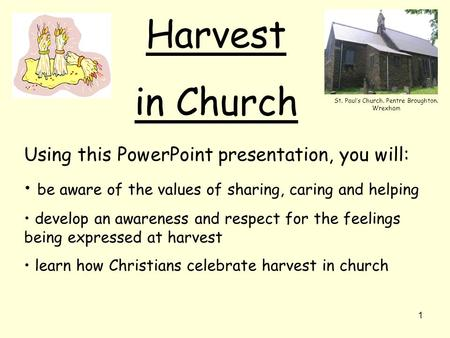 1 Harvest in Church Using this PowerPoint presentation, you will: be aware of the values of sharing, caring and helping develop an awareness and respect.
