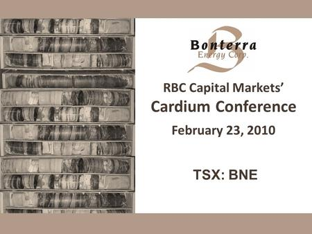 RBC Capital Markets' Cardium Conference February 23, 2010 TSX: BNE.