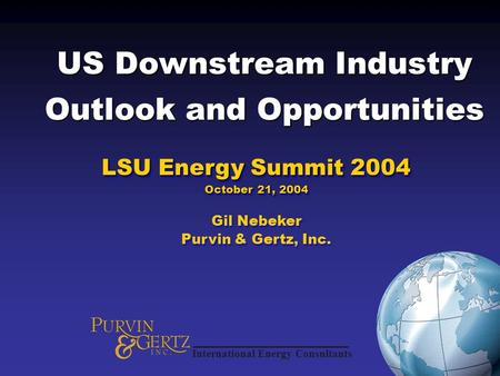 US Downstream Industry Outlook and Opportunities LSU Energy Summit 2004 October 21, 2004 Gil Nebeker Purvin & Gertz, Inc. LSU Energy Summit 2004 October.