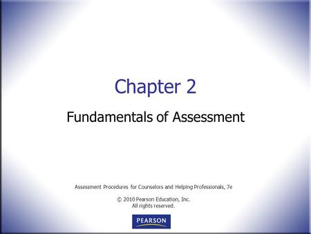 Assessment Procedures for Counselors and Helping Professionals, 7e © 2010 Pearson Education, Inc. All rights reserved. Chapter 2 Fundamentals of Assessment.