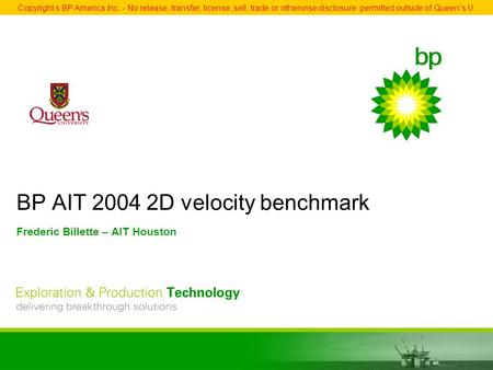 BP AIT 2004 2D velocity benchmark Frederic Billette – AIT Houston Copyright s BP America Inc. - No release, transfer, license, sell, trade or otherwise.