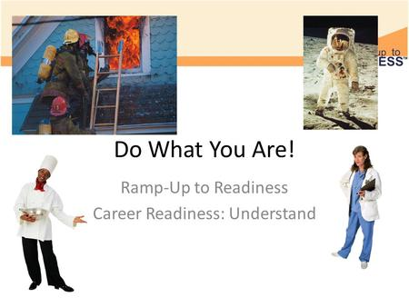 Do What You Are! Ramp-Up to Readiness Career Readiness: Understand.