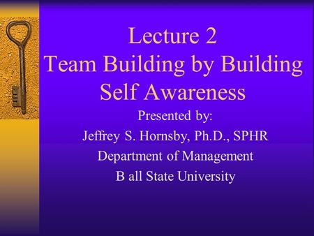 Lecture 2 Team Building by Building Self Awareness Presented by: Jeffrey S. Hornsby, Ph.D., SPHR Department of Management B all State University.