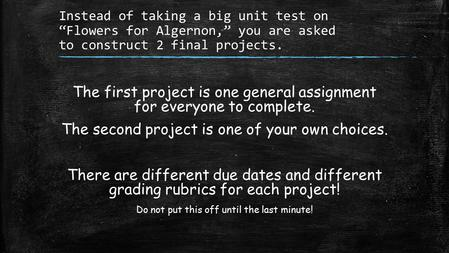 "Instead of taking a big unit test on ""Flowers for Algernon,"" you are asked to construct 2 final projects. The first project is one general assignment for."