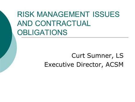 RISK MANAGEMENT ISSUES AND CONTRACTUAL OBLIGATIONS Curt Sumner, LS Executive Director, ACSM.