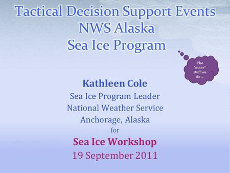 "Kathleen Cole Sea Ice Program Leader National Weather Service Anchorage, Alaska for Sea Ice Workshop 19 September 2011 The ""other"" stuff we do…"