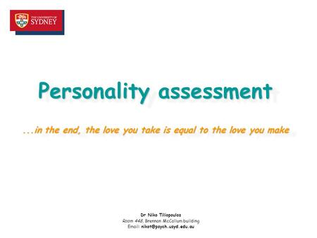 Personality assessment...in the end, the love you take is equal to the love you make Dr Niko Tiliopoulos Room 448, Brennan McCallum building