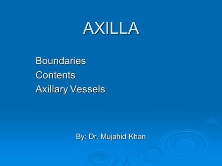 Boundaries Contents Axillary Vessels By: Dr. Mujahid Khan
