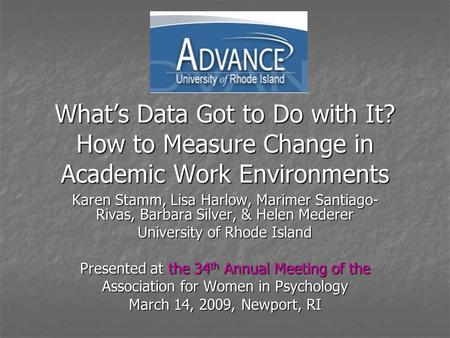 What's Data Got to Do with It? How to Measure Change in Academic Work Environments Karen Stamm, Lisa Harlow, Marimer Santiago- Rivas, Barbara Silver, &