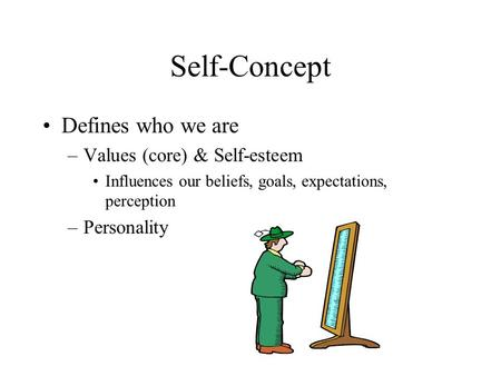 Self-Concept Defines who we are –Values (core) & Self-esteem Influences our beliefs, goals, expectations, perception –Personality.