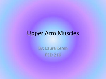 Upper Arm Muscles By: Laura Keren PED 216. Pectoralis Major Origin: Sternum, shoulder girdle, and first six ribs Insertion: Proximal end of humerus Adducts.