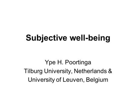 Subjective well-being Ype H. Poortinga Tilburg University, Netherlands & University of Leuven, Belgium.
