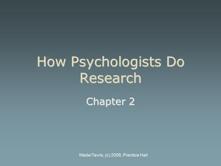 Wade/Tavris, (c) 2006, Prentice Hall How Psychologists Do Research Chapter 2.