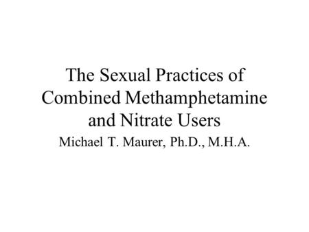 The Sexual Practices of Combined Methamphetamine and Nitrate Users Michael T. Maurer, Ph.D., M.H.A.