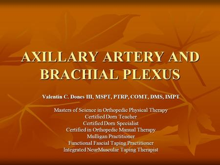 AXILLARY ARTERY AND BRACHIAL PLEXUS Valentin C. Dones III, MSPT, PTRP, COMT, DMS, IMPT Masters of Science in Orthopedic Physical Therapy Certified Dorn.