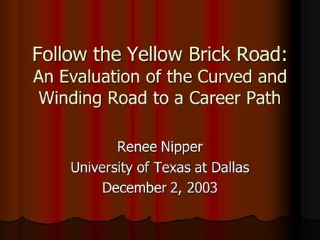 Follow the Yellow Brick Road: An Evaluation of the Curved and Winding Road to a Career Path Renee Nipper University of Texas at Dallas December 2, 2003.