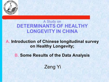 A Study on DETERMINANTS OF HEALTHY LONGEVITY IN CHINA A. Introduction of Chinese longitudinal survey on Healthy Longevity; B. Some Results of the Data.