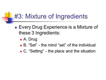 "#3: Mixture of Ingredients Every Drug Experience is a Mixture of these 3 Ingredients: A. Drug B. ""Set"" - the mind ""set"" of the individual C. ""Setting"""
