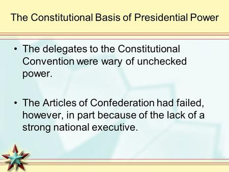 The Constitutional Basis of Presidential Power The delegates to the Constitutional Convention were wary of unchecked power. The Articles of Confederation.