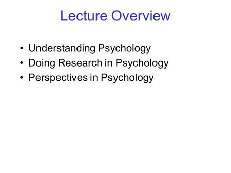 Lecture Overview Understanding Psychology Doing Research in Psychology Perspectives in Psychology.