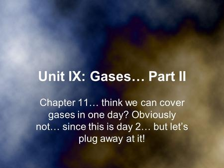 Unit IX: Gases… Part II Chapter 11… think we can cover gases in one day? Obviously not… since this is day 2… but let's plug away at it!