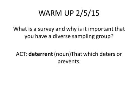 WARM UP 2/5/15 What is a survey and why is it important that you have a diverse sampling group? ACT: deterrent (noun)That which deters or prevents.