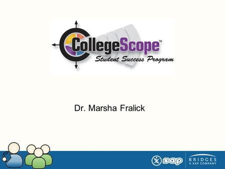 Dr. Marsha Fralick. What is CollegeScope? Interactive online curriculum for a college success course Integrated career and learning style assessment Increased.