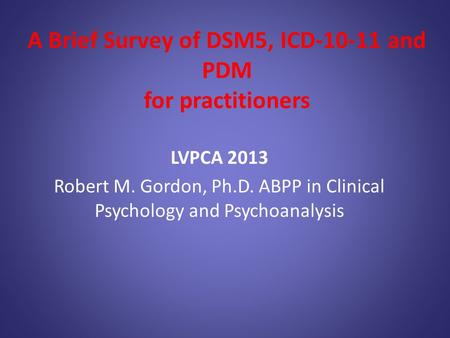 A Brief Survey of DSM5, ICD-10-11 and PDM for practitioners LVPCA 2013 Robert M. Gordon, Ph.D. ABPP in Clinical Psychology and Psychoanalysis.