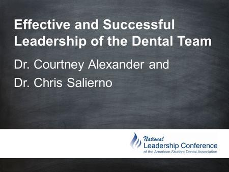 Effective and Successful Leadership of the Dental Team Dr. Courtney Alexander and Dr. Chris Salierno.