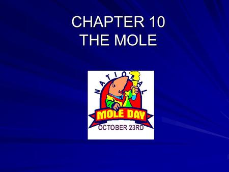 "CHAPTER 10 THE MOLE. The mole is a number (6.02 x 10 23 ) It is a term like the term ""dozen"" It was chosen by chemists to make working with atomic weights."