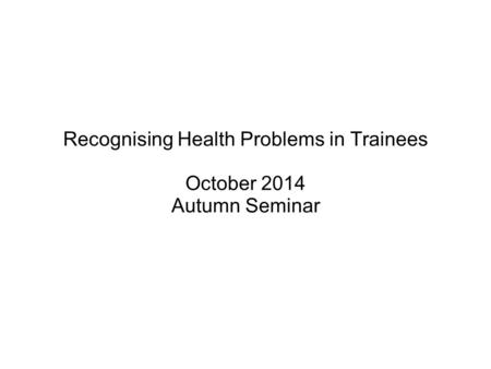 Recognising Health Problems in Trainees October 2014 Autumn Seminar.