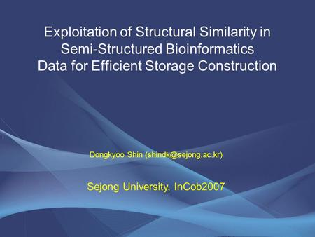 Exploitation of Structural Similarity in Semi-Structured Bioinformatics Data for Efficient Storage Construction Dongkyoo Shin Sejong.