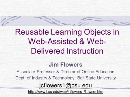 Reusable Learning Objects in Web-Assisted & Web- Delivered Instruction Jim Flowers Associate Professor & Director of Online Education Dept. of Industry.