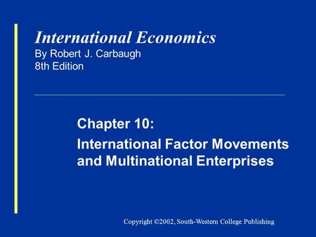 Copyright ©2002, South-Western College Publishing International Economics By Robert J. Carbaugh 8th Edition Chapter 10: International Factor Movements.