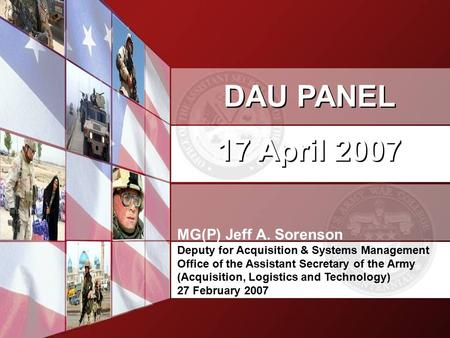 DAU PANEL 17 April 2007 DAU PANEL 17 April 2007 MG(P) Jeff A. Sorenson Deputy for Acquisition & Systems Management Office of the Assistant Secretary of.