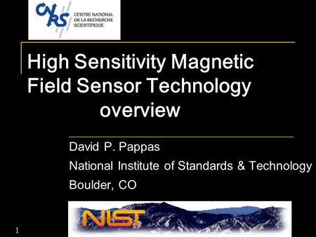 1 High Sensitivity Magnetic Field Sensor Technology overview David P. Pappas National Institute of Standards & Technology Boulder, CO.