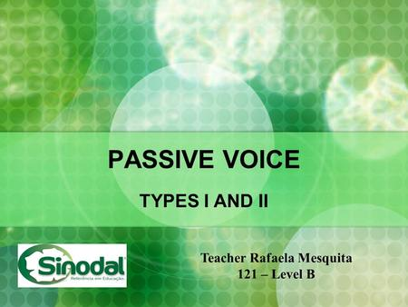 PASSIVE VOICE TYPES I AND II Teacher Rafaela Mesquita 121 – Level B.