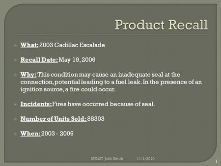  What: 2003 Cadillac Escalade  Recall Date: May 19, 2006  Why: This condition may cause an inadequate seal at the connection, potential leading to a.