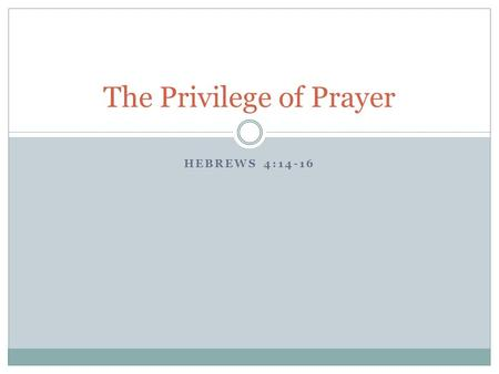 HEBREWS 4:14-16 The Privilege of Prayer. Recognizing prayer as the wonderful grace that it is  the ability to communicate with our Creator  while (hopefully)