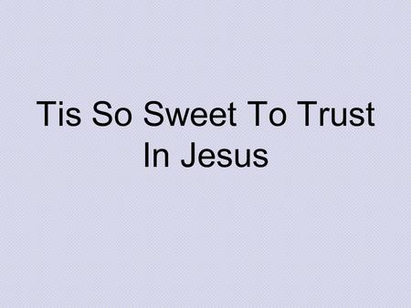 Tis So Sweet To Trust In Jesus. Tis so sweet To trust in Jesus Just to take him At his word;