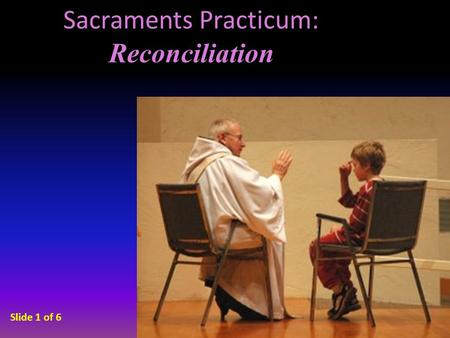 Sacraments Practicum: Reconciliation Slide 1 of 6.